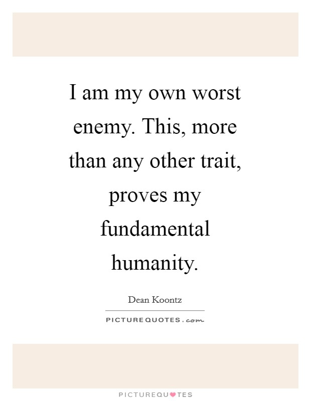I am my own worst enemy. This, more than any other trait, proves my fundamental humanity Picture Quote #1
