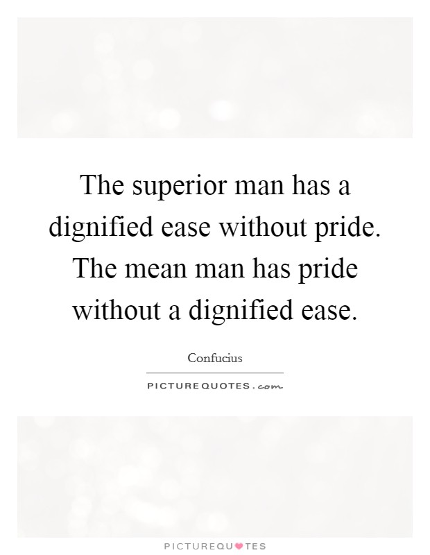 The superior man has a dignified ease without pride. The mean man has pride without a dignified ease Picture Quote #1
