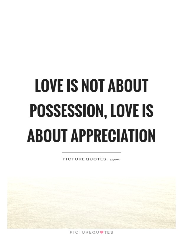 Love is not about possession, love is about appreciation ...