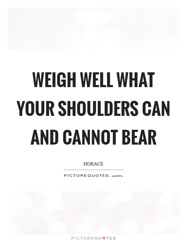 Weigh well what your shoulders can and cannot bear Picture Quote #1