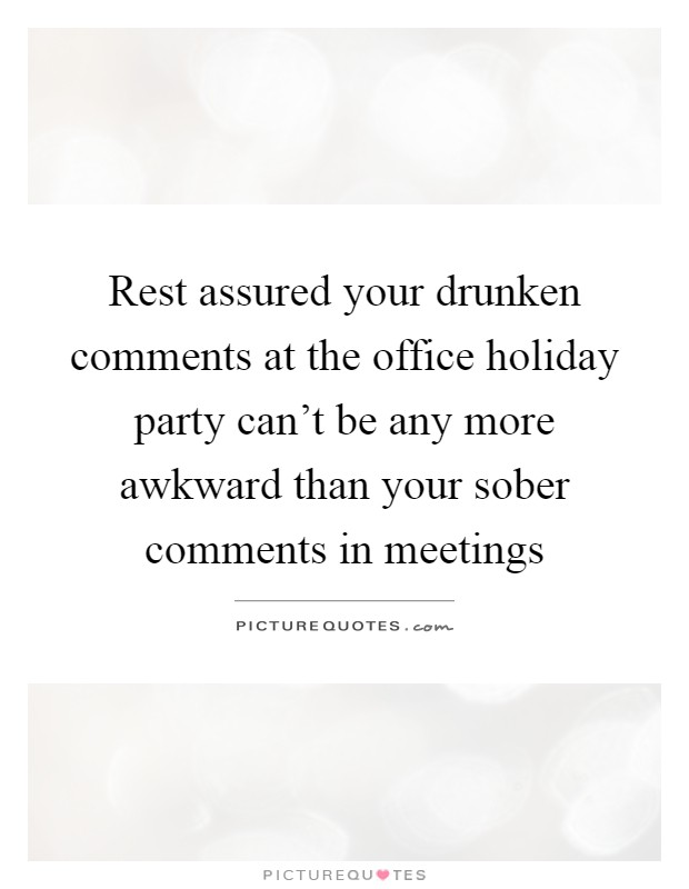 Rest assured your drunken comments at the office holiday party can't be any more awkward than your sober comments in meetings Picture Quote #1