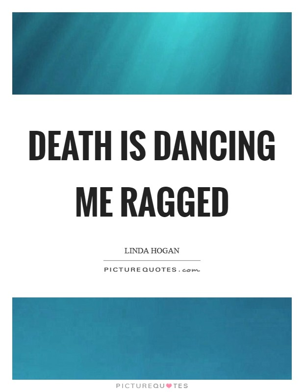 Death is dancing me ragged Picture Quote #1