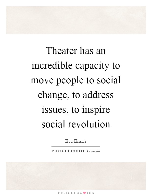 Theater has an incredible capacity to move people to social change, to address issues, to inspire social revolution Picture Quote #1