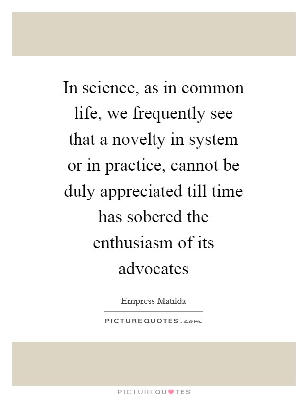 In science, as in common life, we frequently see that a novelty in system or in practice, cannot be duly appreciated till time has sobered the enthusiasm of its advocates Picture Quote #1