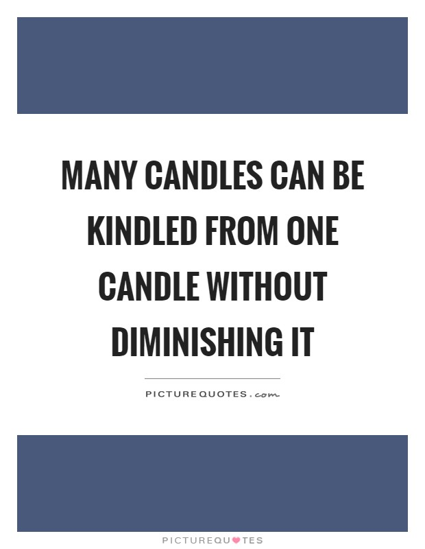 Many candles can be kindled from one candle without diminishing it Picture Quote #1