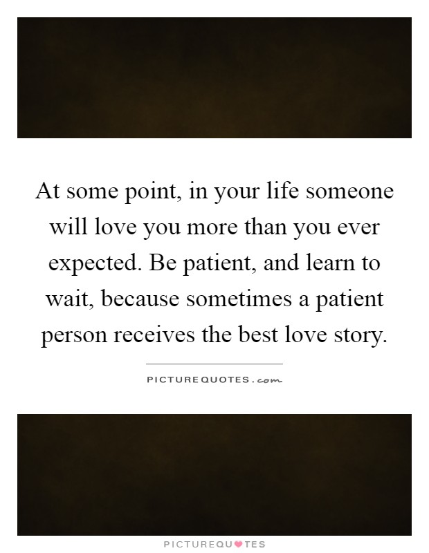 At some point, in your life someone will love you more than you ever expected. Be patient, and learn to wait, because sometimes a patient person receives the best love story Picture Quote #1