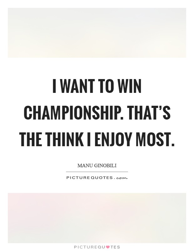 I want to win championship. That's the think I enjoy most Picture Quote #1