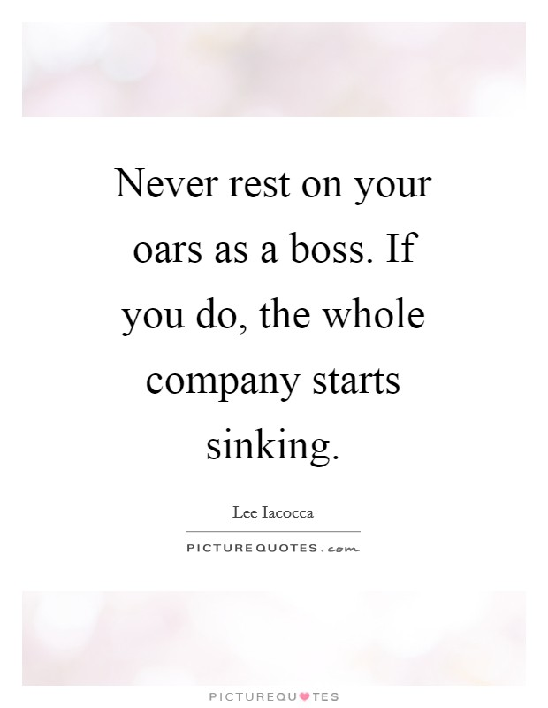 Never rest on your oars as a boss. If you do, the whole company starts sinking Picture Quote #1