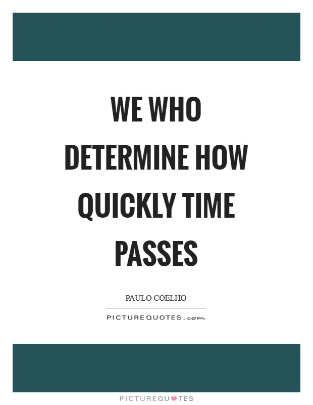 We who determine how quickly time passes Picture Quote #1