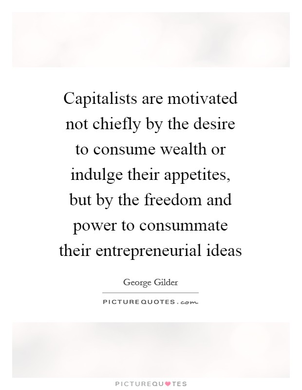 Capitalists are motivated not chiefly by the desire to consume wealth or indulge their appetites, but by the freedom and power to consummate their entrepreneurial ideas Picture Quote #1