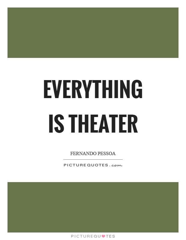Everything is theater Picture Quote #1