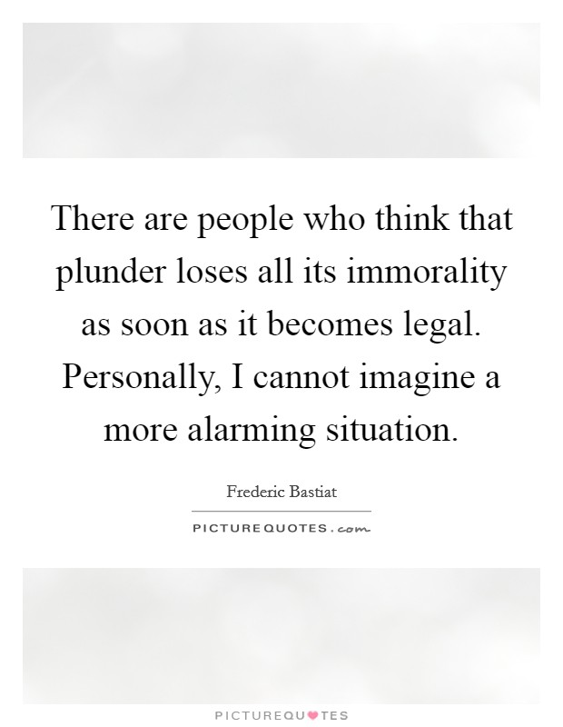 There are people who think that plunder loses all its immorality as soon as it becomes legal. Personally, I cannot imagine a more alarming situation Picture Quote #1