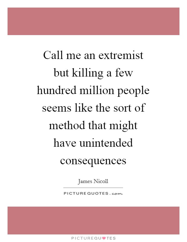 Call me an extremist but killing a few hundred million people seems like the sort of method that might have unintended consequences Picture Quote #1