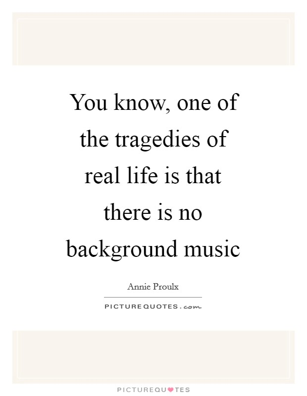 You know, one of the tragedies of real life is that there is no background music Picture Quote #1