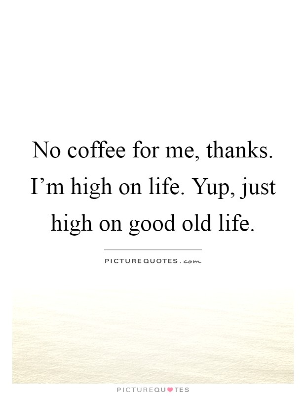 No coffee for me, thanks. I'm high on life. Yup, just high on good old life Picture Quote #1