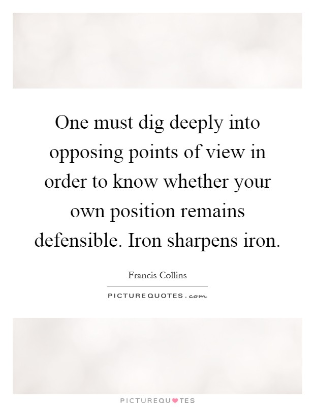 One must dig deeply into opposing points of view in order to know whether your own position remains defensible. Iron sharpens iron Picture Quote #1