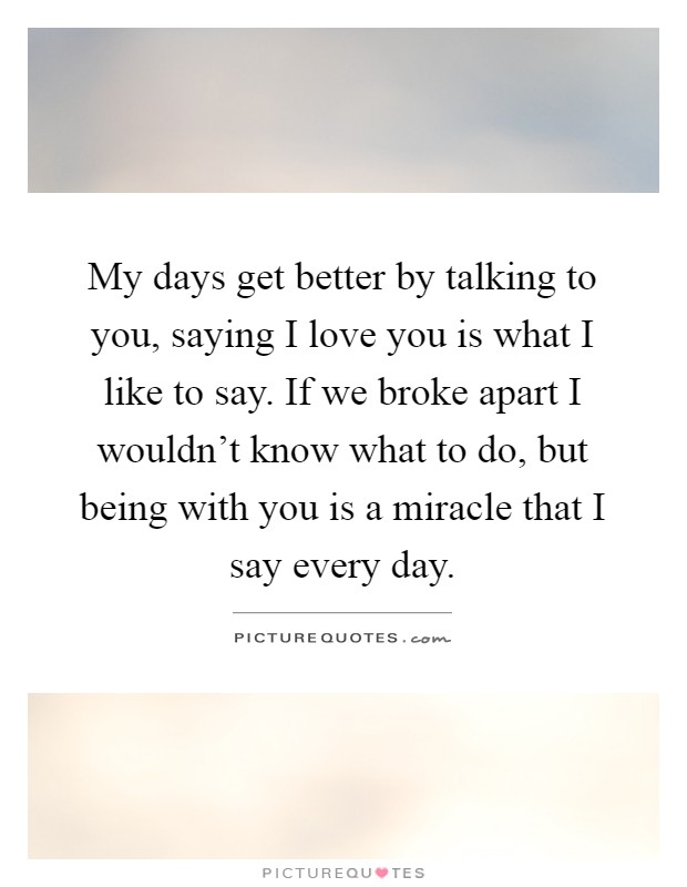 My days get better by talking to you, saying I love you is what I like to say. If we broke apart I wouldn't know what to do, but being with you is a miracle that I say every day Picture Quote #1
