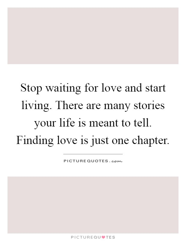 Stop waiting for love and start living. There are many stories your life is meant to tell. Finding love is just one chapter Picture Quote #1