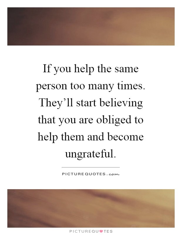 If you help the same person too many times. They'll start believing that you are obliged to help them and become ungrateful Picture Quote #1