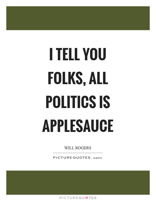 I tell you folks, all politics is applesauce Picture Quote #1
