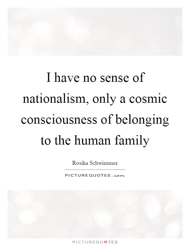 I have no sense of nationalism, only a cosmic consciousness of belonging to the human family Picture Quote #1