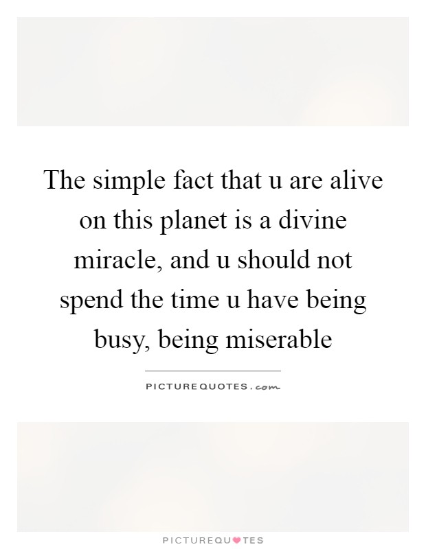 The simple fact that u are alive on this planet is a divine miracle, and u should not spend the time u have being busy, being miserable Picture Quote #1