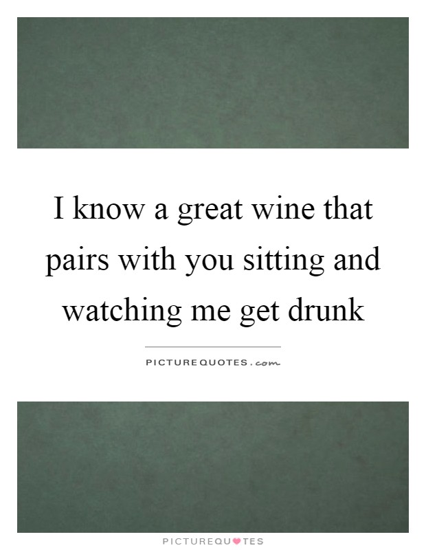 I know a great wine that pairs with you sitting and watching me get drunk Picture Quote #1