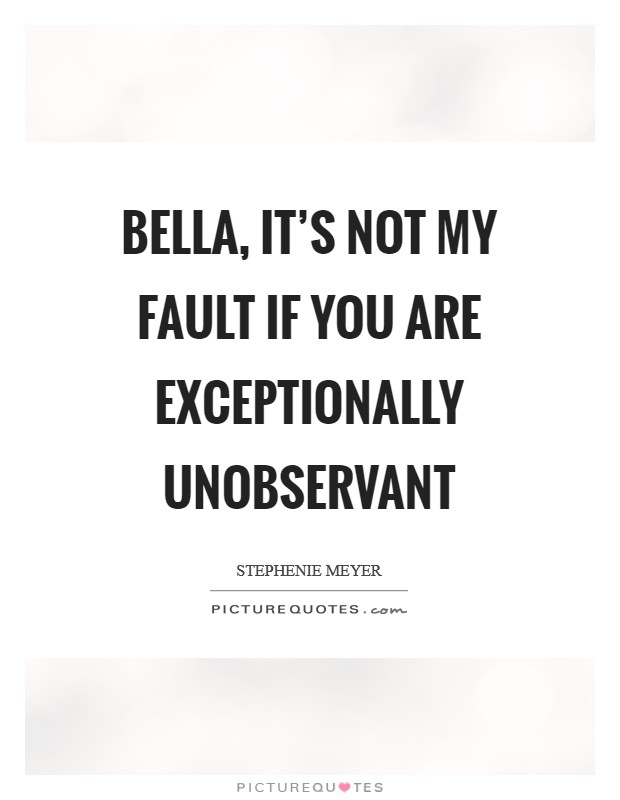 Bella, it's not my fault if you are exceptionally unobservant Picture Quote #1