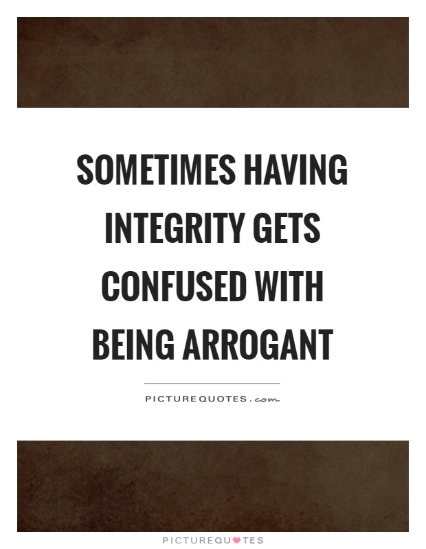 Sometimes having integrity gets confused with being arrogant Picture Quote #1