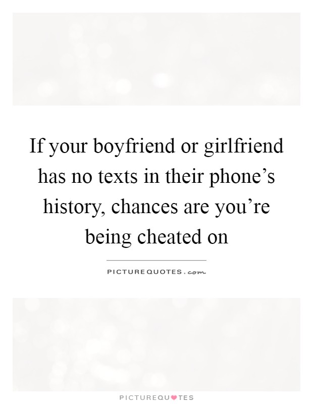 If your boyfriend or girlfriend has no texts in their phone's history, chances are you're being cheated on Picture Quote #1