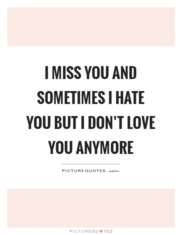 I miss you and sometimes I hate you but I don't love you anymore Picture Quote #1