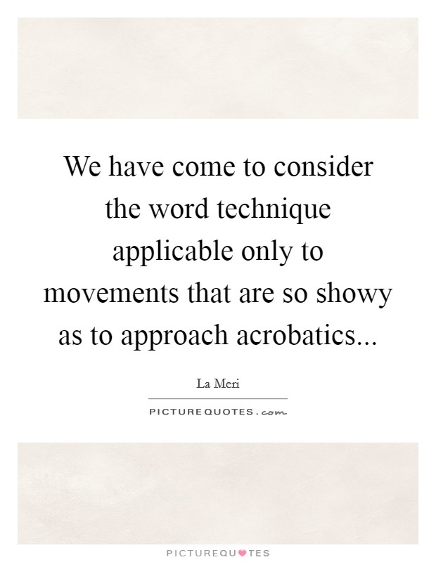 We have come to consider the word technique applicable only to movements that are so showy as to approach acrobatics Picture Quote #1