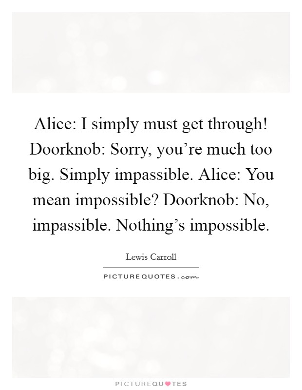 Alice: I simply must get through! Doorknob: Sorry, you're much too big. Simply impassible. Alice: You mean impossible? Doorknob: No, impassible. Nothing's impossible Picture Quote #1