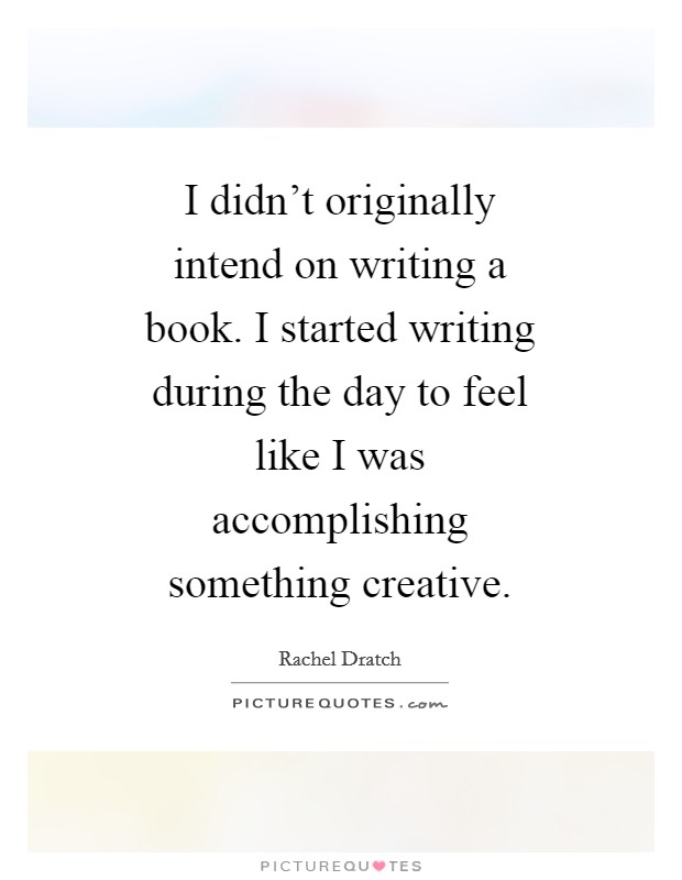 I didn't originally intend on writing a book. I started writing during the day to feel like I was accomplishing something creative Picture Quote #1