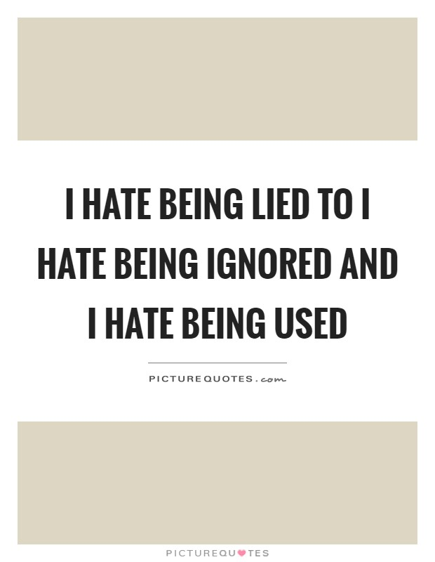 I hate being lied to I hate being ignored and I hate being used Picture Quote #1