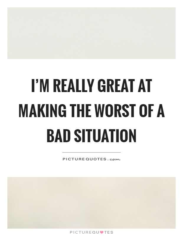 I'm really great at making the worst of a bad situation Picture Quote #1