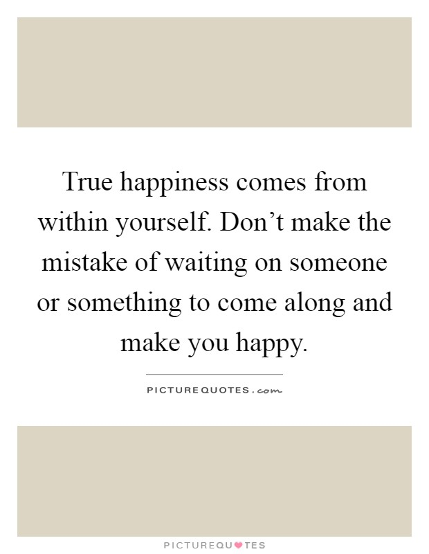 true happiness comes from in yourself don t make the