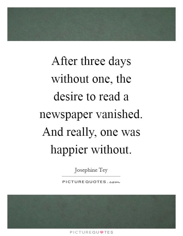 After three days without one, the desire to read a newspaper vanished. And really, one was happier without Picture Quote #1