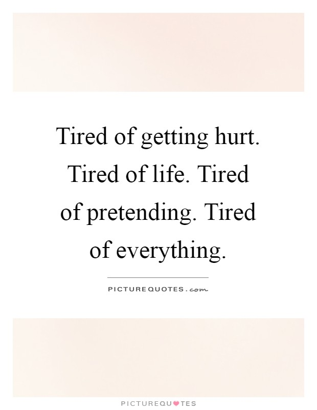 Tired of getting hurt. Tired of life. Tired of pretending ...