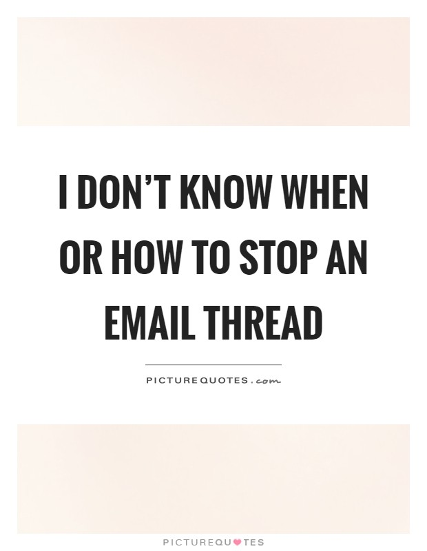 I don't know when or how to stop an email thread Picture Quote #1