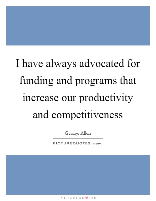 I have always advocated for funding and programs that increase our productivity and competitiveness Picture Quote #1