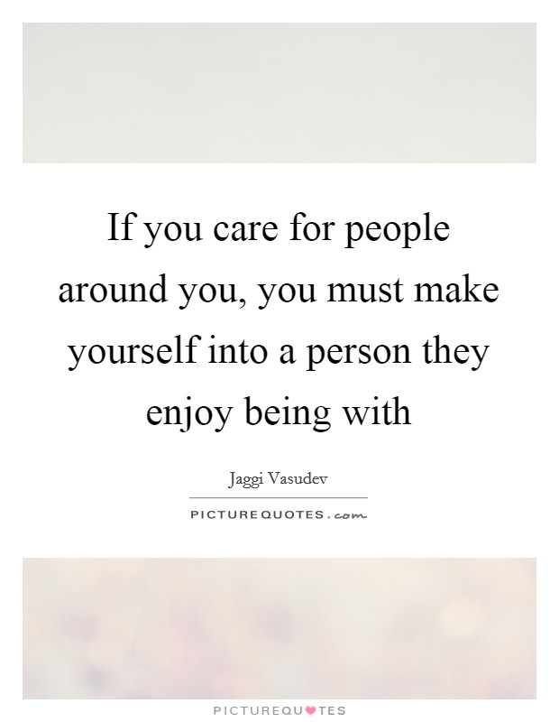 If you care for people around you, you must make yourself into a person they enjoy being with Picture Quote #1
