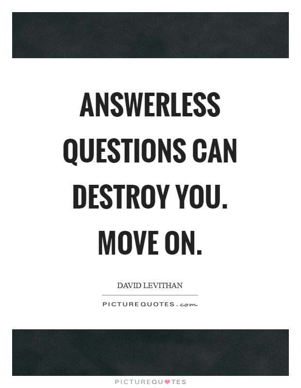 Answerless questions can destroy you. Move on Picture Quote #1