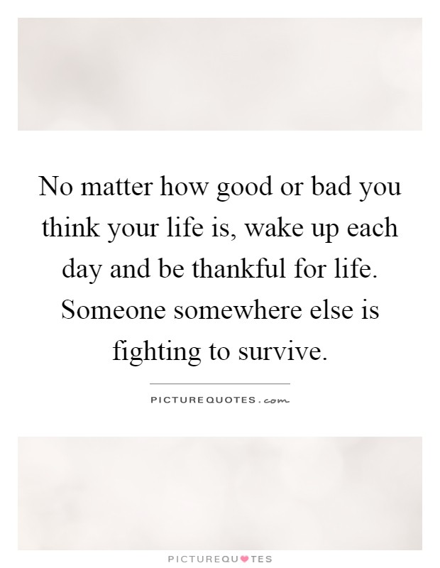 No matter how good or bad you think your life is, wake up each day and be thankful for life. Someone somewhere else is fighting to survive Picture Quote #1