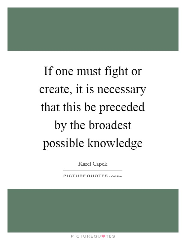 If one must fight or create, it is necessary that this be preceded by the broadest possible knowledge Picture Quote #1