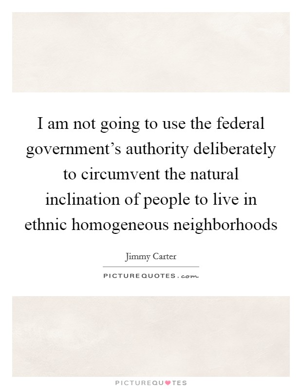 I am not going to use the federal government's authority deliberately to circumvent the natural inclination of people to live in ethnic homogeneous neighborhoods Picture Quote #1