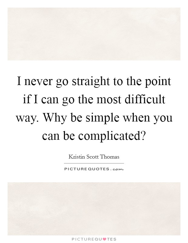 I never go straight to the point if I can go the most difficult way. Why be simple when you can be complicated? Picture Quote #1