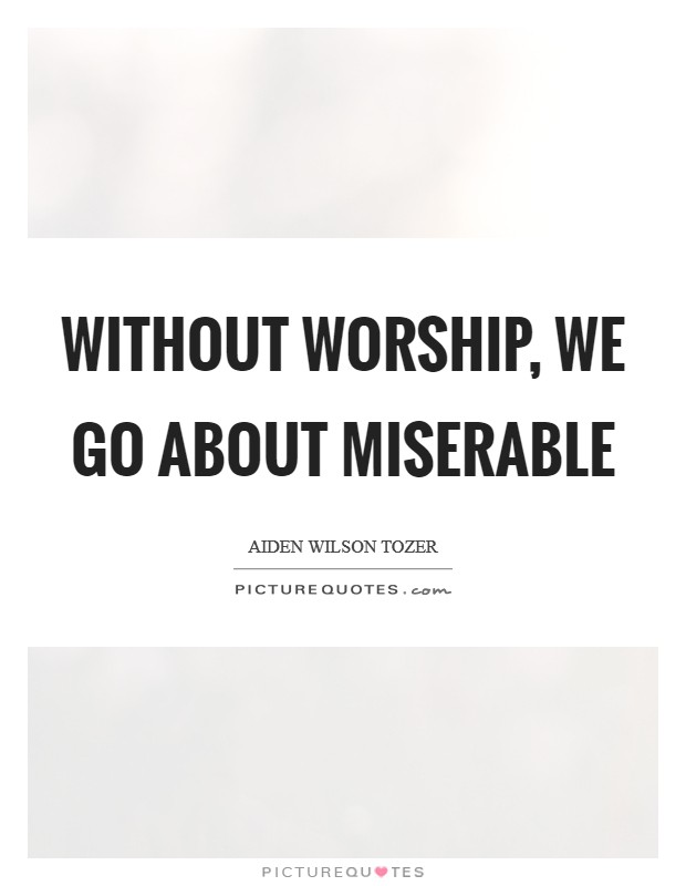 Without worship, we go about miserable Picture Quote #1