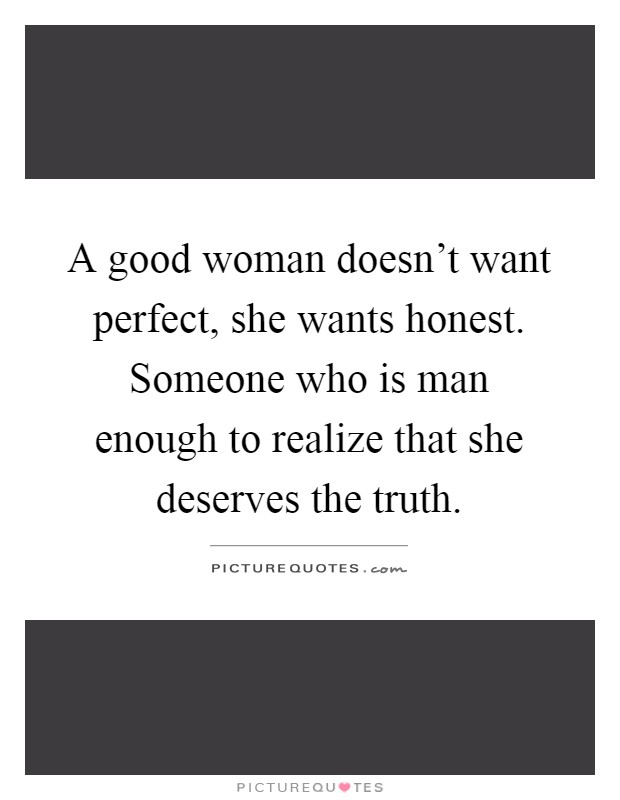 A good woman doesn't want perfect, she wants honest. Someone who is man enough to realize that she deserves the truth Picture Quote #1