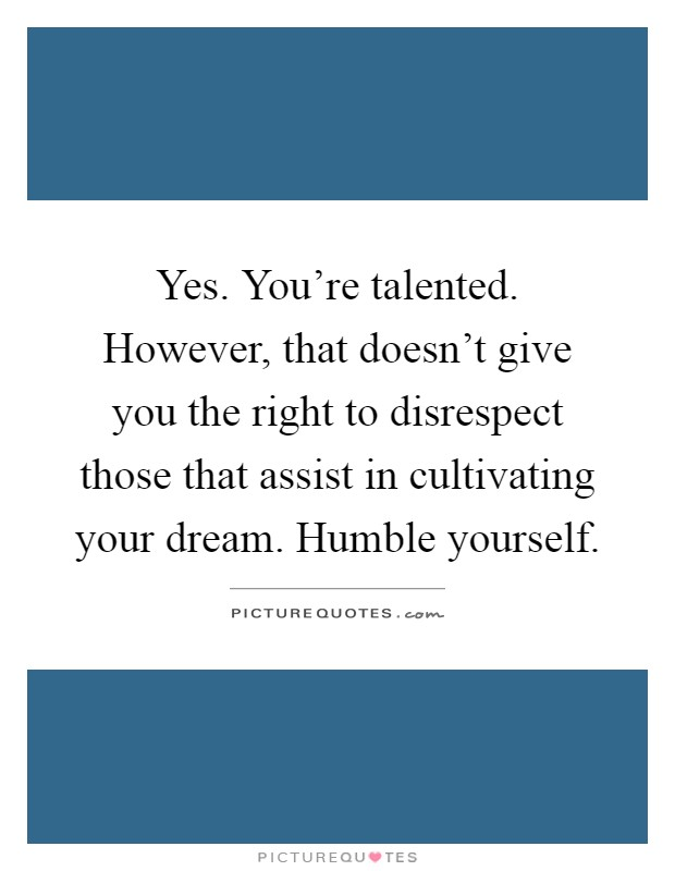 Yes. You're talented. However, that doesn't give you the right to disrespect those that assist in cultivating your dream. Humble yourself Picture Quote #1